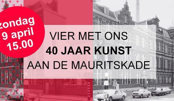 Vier met ons 40 jaar kunst aan de Mauritskade!